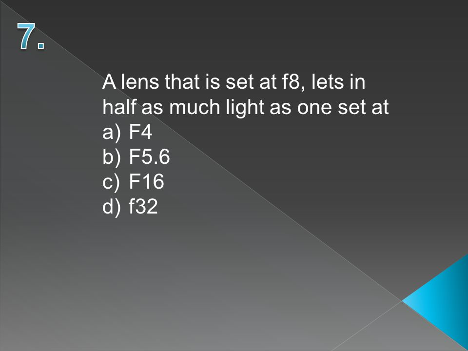A lens that is set at f8, lets in half as much light as one set at a)F4 b)F5.6 c)F16 d)f32