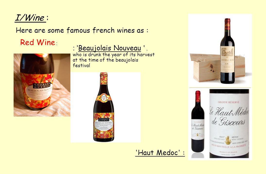 I/Wine : Here are some famous french wines as : Red Wine : : Beaujolais Nouveau , who is drunk the year of its harvest at the time of the beaujolais festival Haut Medoc :