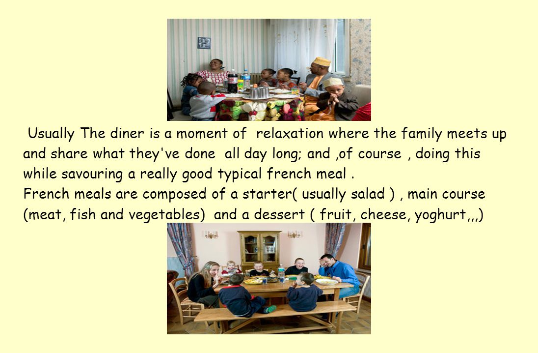 Usually The diner is a moment of relaxation where the family meets up and share what they ve done all day long; and,of course, doing this while savouring a really good typical french meal.