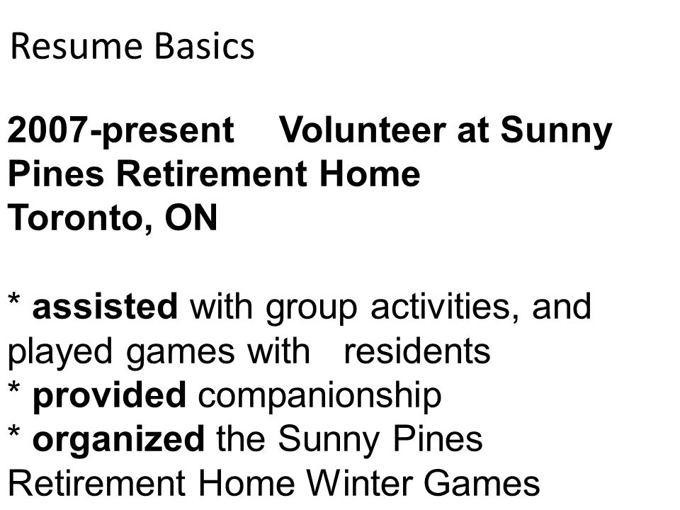 7 resume basics 2007 present volunteer at sunny pines retirement home toronto on assisted with group activities and played games with residents