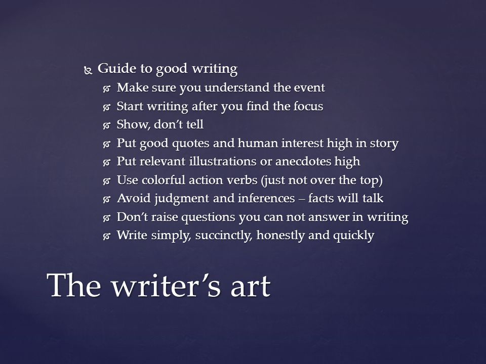  Guide to good writing  Make sure you understand the event  Start writing after you find the focus  Show, don't tell  Put good quotes and human interest high in story  Put relevant illustrations or anecdotes high  Use colorful action verbs (just not over the top)  Avoid judgment and inferences – facts will talk  Don't raise questions you can not answer in writing  Write simply, succinctly, honestly and quickly The writer's art