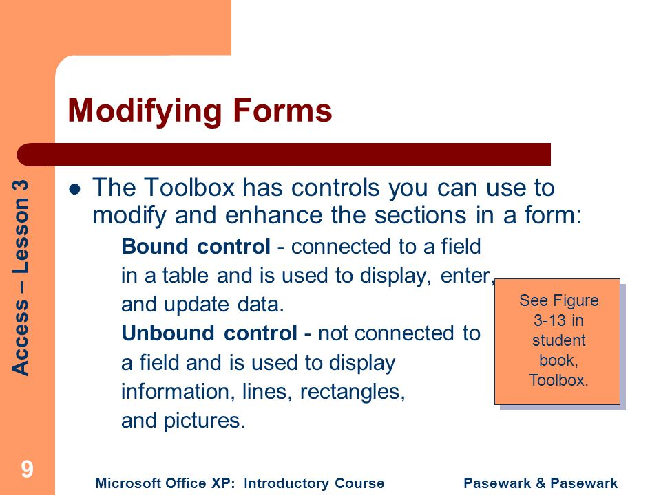 Access – Lesson 3 Microsoft Office XP: Introductory Course Pasewark & Pasewark 9 Modifying Forms The Toolbox has controls you can use to modify and enhance the sections in a form: Bound control - connected to a field in a table and is used to display, enter, and update data.