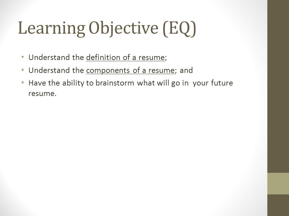 2 Learning Objective (EQ) Understand The Definition Of A Resume; Understand  The Components Of A Resume; And Have The Ability To Brainstorm What Will Go  In ...  What Does Objective Mean On A Resume