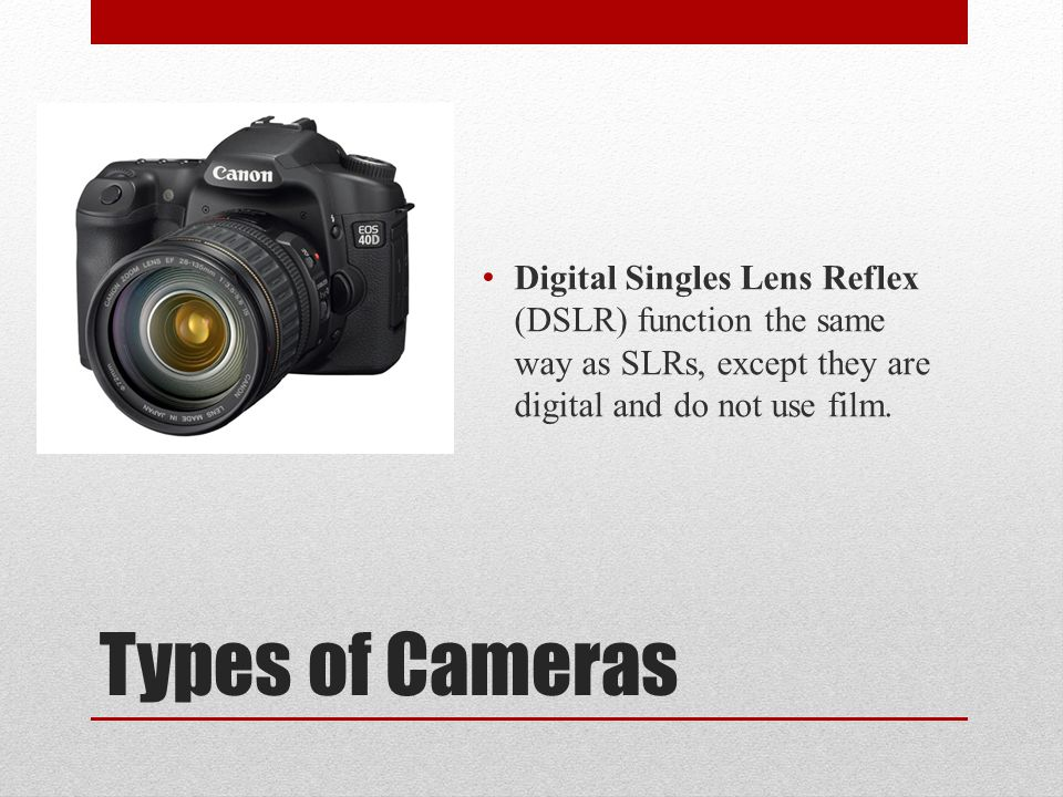 Types of Cameras Digital Singles Lens Reflex (DSLR) function the same way as SLRs, except they are digital and do not use film.