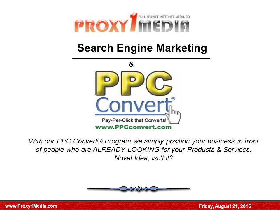 Friday, August 21, 2015 Search Engine Marketing & With our PPC Convert® Program we simply position your business in front of people who are ALREADY LOOKING for your Products & Services.