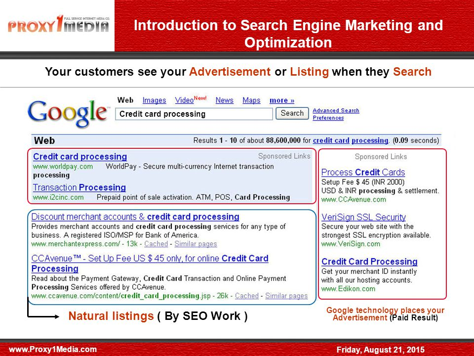 Friday, August 21, 2015 Introduction to Search Engine Marketing and Optimization Your customers see your Advertisement or Listing when they Search Credit card processing Google technology places your Advertisement (Paid Result) Natural listings ( By SEO Work )