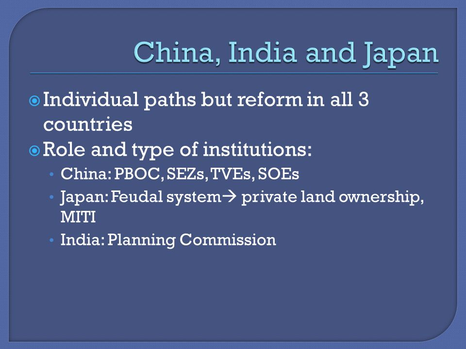  Individual paths but reform in all 3 countries  Role and type of institutions: China: PBOC, SEZs, TVEs, SOEs Japan: Feudal system  private land ownership, MITI India: Planning Commission