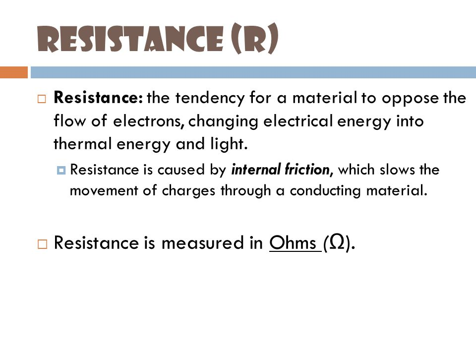 Resistance (R)  Resistance: the tendency for a material to oppose the flow of electrons, changing electrical energy into thermal energy and light.