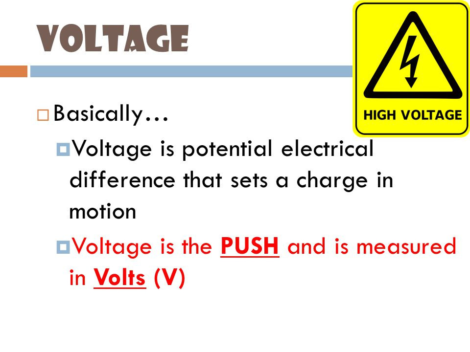Voltage  Basically…  Voltage is potential electrical difference that sets a charge in motion  Voltage is the PUSH and is measured in Volts (V)