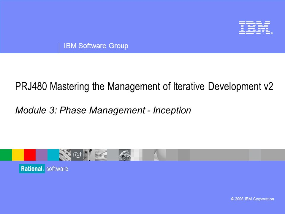 ® IBM Software Group © 2006 IBM Corporation PRJ480 Mastering the Management of Iterative Development v2 Module 3: Phase Management - Inception