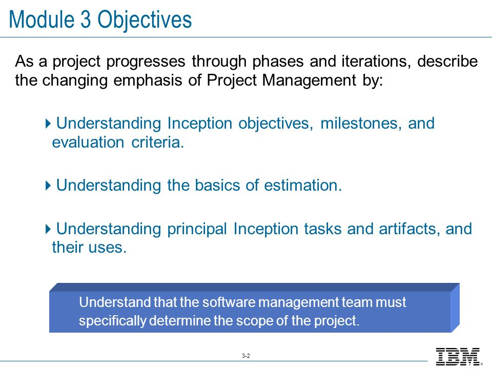 3-2 Module 3 Objectives As a project progresses through phases and iterations, describe the changing emphasis of Project Management by:  Understanding Inception objectives, milestones, and evaluation criteria.