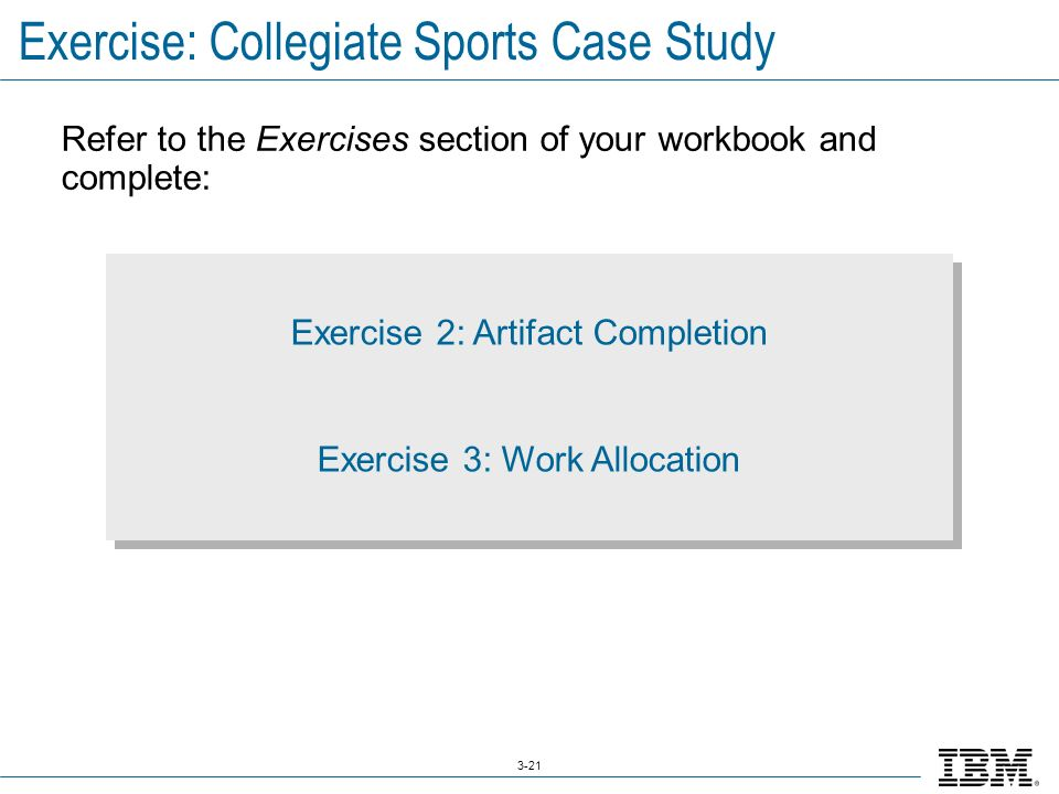 3-21 Exercise: Collegiate Sports Case Study Refer to the Exercises section of your workbook and complete: Exercise 2: Artifact Completion Exercise 3: Work Allocation Exercise 2: Artifact Completion Exercise 3: Work Allocation