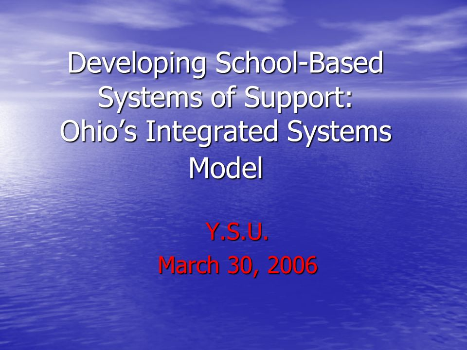 Developing School-Based Systems of Support: Ohio's Integrated Systems Model Y.S.U. March 30, 2006