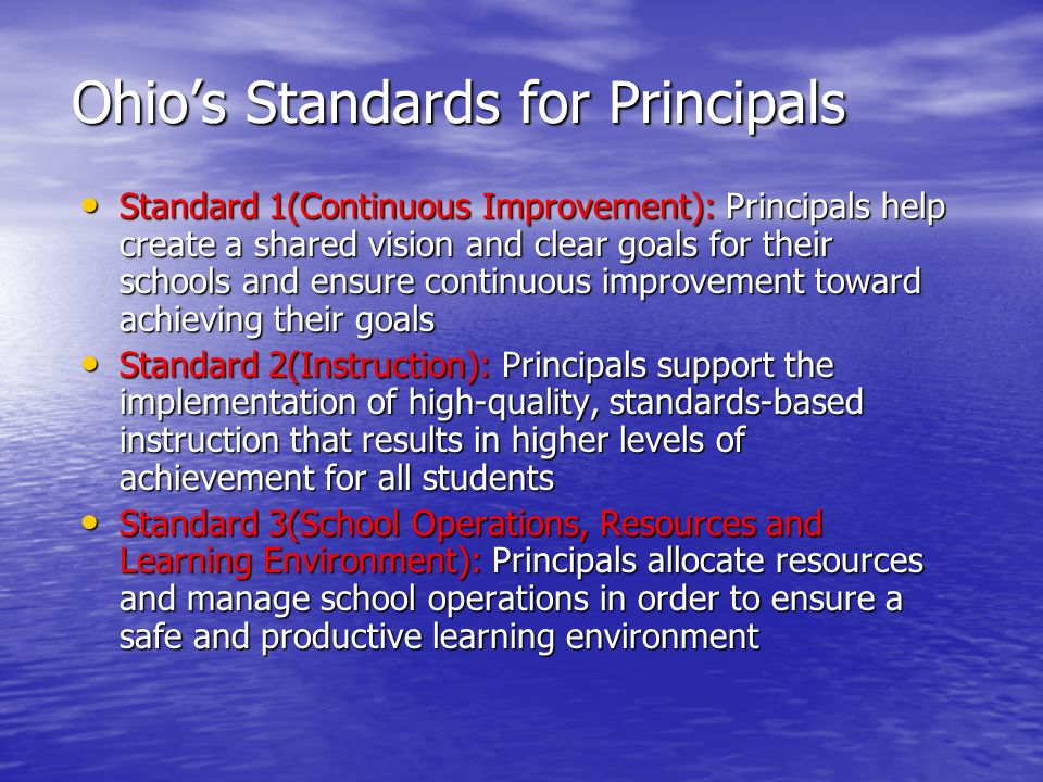 Ohio's Standards for Principals Standard 1(Continuous Improvement): Principals help create a shared vision and clear goals for their schools and ensure continuous improvement toward achieving their goals Standard 1(Continuous Improvement): Principals help create a shared vision and clear goals for their schools and ensure continuous improvement toward achieving their goals Standard 2(Instruction): Principals support the implementation of high-quality, standards-based instruction that results in higher levels of achievement for all students Standard 2(Instruction): Principals support the implementation of high-quality, standards-based instruction that results in higher levels of achievement for all students Standard 3(School Operations, Resources and Learning Environment): Principals allocate resources and manage school operations in order to ensure a safe and productive learning environment Standard 3(School Operations, Resources and Learning Environment): Principals allocate resources and manage school operations in order to ensure a safe and productive learning environment