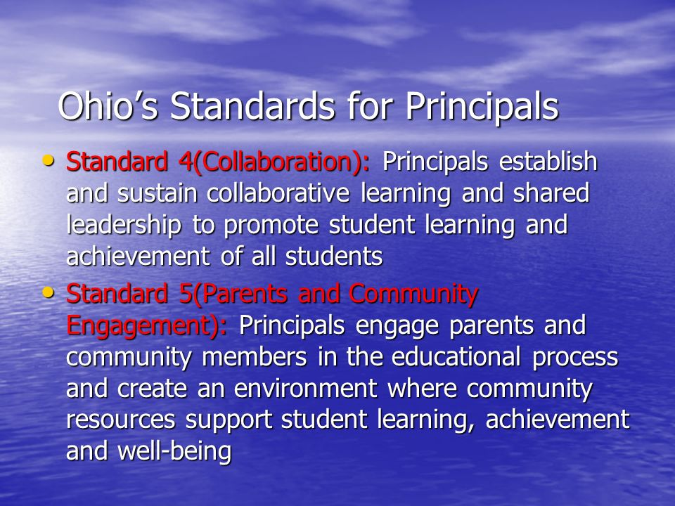 Ohio's Standards for Principals Standard 4(Collaboration): Principals establish and sustain collaborative learning and shared leadership to promote student learning and achievement of all students Standard 4(Collaboration): Principals establish and sustain collaborative learning and shared leadership to promote student learning and achievement of all students Standard 5(Parents and Community Engagement): Principals engage parents and community members in the educational process and create an environment where community resources support student learning, achievement and well-being Standard 5(Parents and Community Engagement): Principals engage parents and community members in the educational process and create an environment where community resources support student learning, achievement and well-being