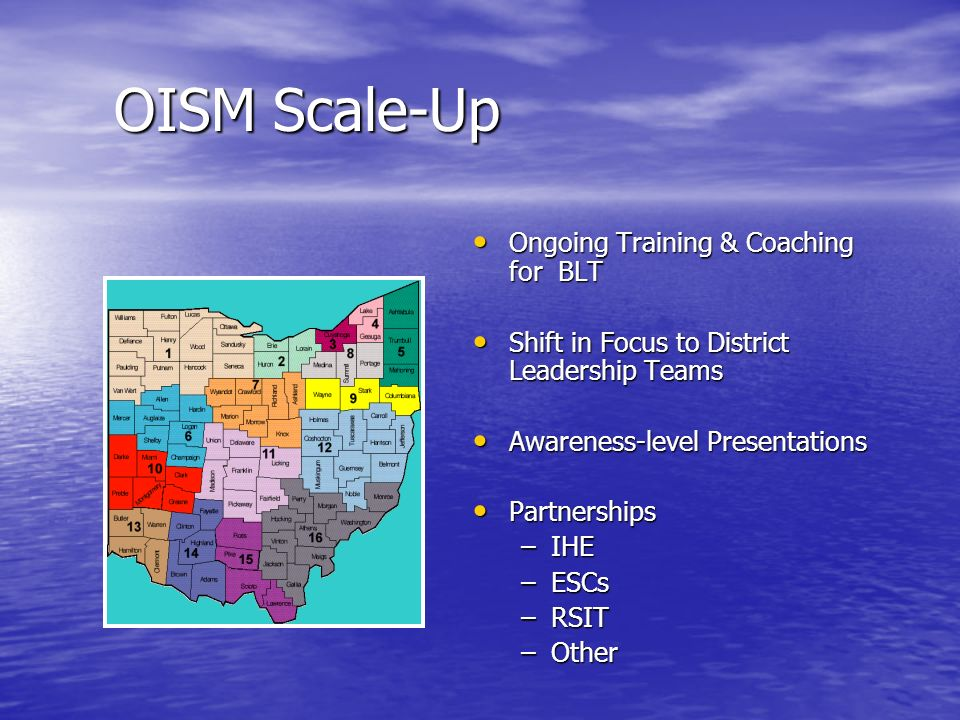 OISM Scale-Up Ongoing Training & Coaching for BLT Ongoing Training & Coaching for BLT Shift in Focus to District Leadership Teams Shift in Focus to District Leadership Teams Awareness-level Presentations Awareness-level Presentations Partnerships Partnerships –IHE –ESCs –RSIT –Other