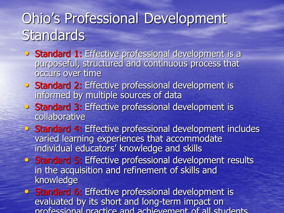Ohio's Professional Development Standards Standard 1: Effective professional development is a purposeful, structured and continuous process that occurs over time Standard 1: Effective professional development is a purposeful, structured and continuous process that occurs over time Standard 2: Effective professional development is informed by multiple sources of data Standard 2: Effective professional development is informed by multiple sources of data Standard 3: Effective professional development is collaborative Standard 3: Effective professional development is collaborative Standard 4: Effective professional development includes varied learning experiences that accommodate individual educators' knowledge and skills Standard 4: Effective professional development includes varied learning experiences that accommodate individual educators' knowledge and skills Standard 5: Effective professional development results in the acquisition and refinement of skills and knowledge Standard 5: Effective professional development results in the acquisition and refinement of skills and knowledge Standard 6: Effective professional development is evaluated by its short and long-term impact on professional practice and achievement of all students Standard 6: Effective professional development is evaluated by its short and long-term impact on professional practice and achievement of all students
