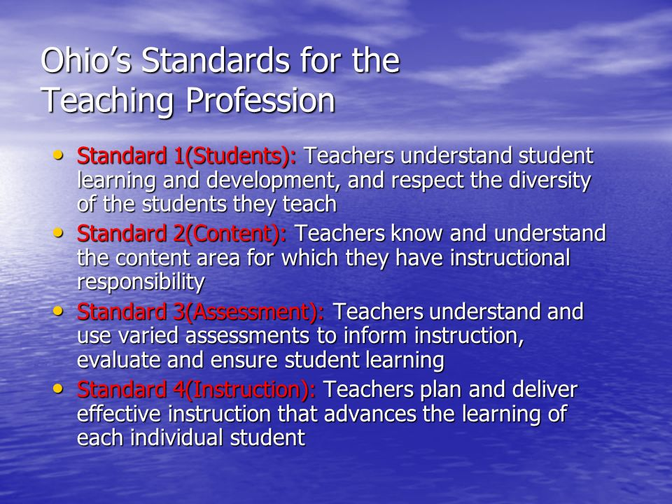 Ohio's Standards for the Teaching Profession Standard 1(Students): Teachers understand student learning and development, and respect the diversity of the students they teach Standard 1(Students): Teachers understand student learning and development, and respect the diversity of the students they teach Standard 2(Content): Teachers know and understand the content area for which they have instructional responsibility Standard 2(Content): Teachers know and understand the content area for which they have instructional responsibility Standard 3(Assessment): Teachers understand and use varied assessments to inform instruction, evaluate and ensure student learning Standard 3(Assessment): Teachers understand and use varied assessments to inform instruction, evaluate and ensure student learning Standard 4(Instruction): Teachers plan and deliver effective instruction that advances the learning of each individual student Standard 4(Instruction): Teachers plan and deliver effective instruction that advances the learning of each individual student