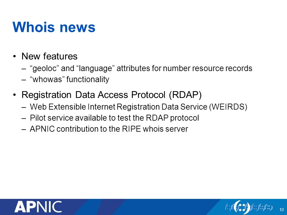 Whois news New features – geoloc and language attributes for number resource records – whowas functionality Registration Data Access Protocol (RDAP) –Web Extensible Internet Registration Data Service (WEIRDS) –Pilot service available to test the RDAP protocol –APNIC contribution to the RIPE whois server 13