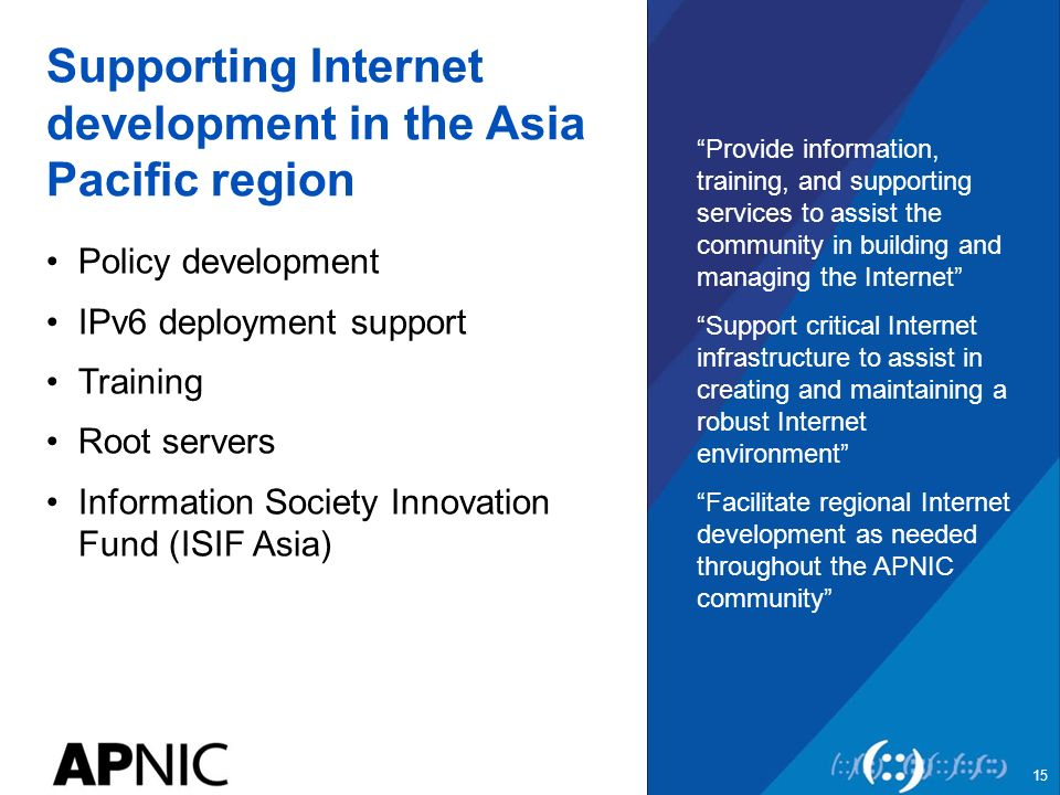 Supporting Internet development in the Asia Pacific region Policy development IPv6 deployment support Training Root servers Information Society Innovation Fund (ISIF Asia) Provide information, training, and supporting services to assist the community in building and managing the Internet Support critical Internet infrastructure to assist in creating and maintaining a robust Internet environment Facilitate regional Internet development as needed throughout the APNIC community 15