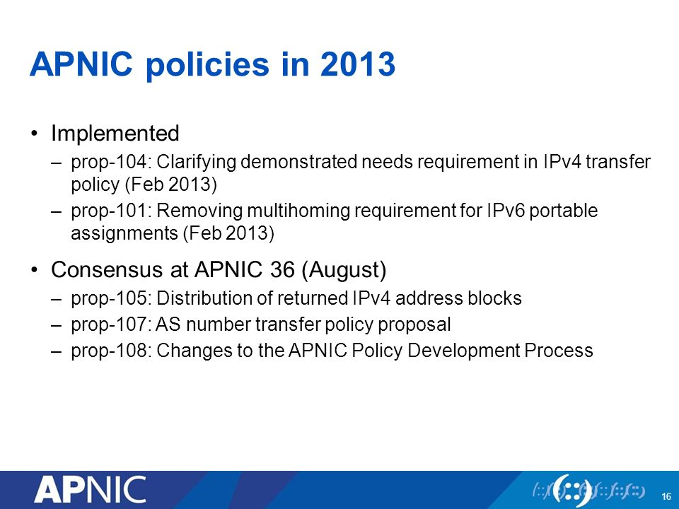 APNIC policies in 2013 Implemented –prop-104: Clarifying demonstrated needs requirement in IPv4 transfer policy (Feb 2013) –prop-101: Removing multihoming requirement for IPv6 portable assignments (Feb 2013) Consensus at APNIC 36 (August) –prop-105: Distribution of returned IPv4 address blocks –prop-107: AS number transfer policy proposal –prop-108: Changes to the APNIC Policy Development Process 16