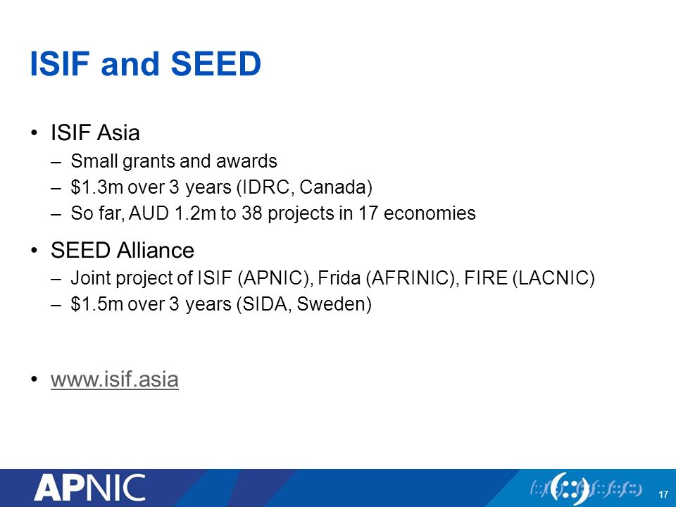 ISIF and SEED ISIF Asia –Small grants and awards –$1.3m over 3 years (IDRC, Canada) –So far, AUD 1.2m to 38 projects in 17 economies SEED Alliance –Joint project of ISIF (APNIC), Frida (AFRINIC), FIRE (LACNIC) –$1.5m over 3 years (SIDA, Sweden)   17