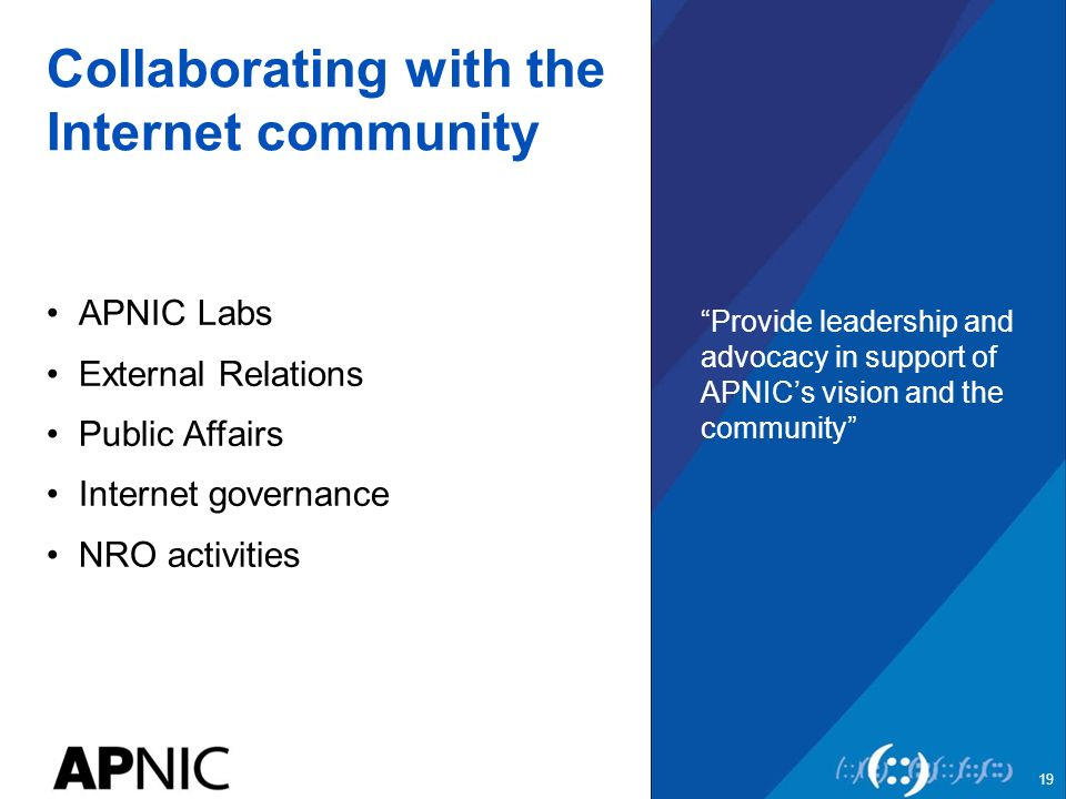 Collaborating with the Internet community APNIC Labs External Relations Public Affairs Internet governance NRO activities Provide leadership and advocacy in support of APNIC's vision and the community 19