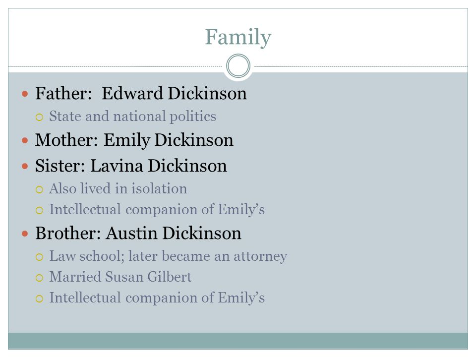 Family Father: Edward Dickinson  State and national politics Mother: Emily Dickinson Sister: Lavina Dickinson  Also lived in isolation  Intellectual companion of Emily's Brother: Austin Dickinson  Law school; later became an attorney  Married Susan Gilbert  Intellectual companion of Emily's