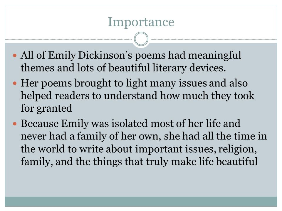 Importance All of Emily Dickinson's poems had meaningful themes and lots of beautiful literary devices.