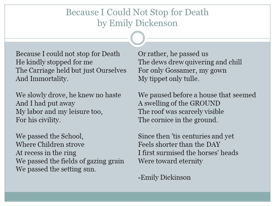 Because I Could Not Stop for Death by Emily Dickenson Because I could not stop for Death He kindly stopped for me The Carriage held but just Ourselves And Immortality.