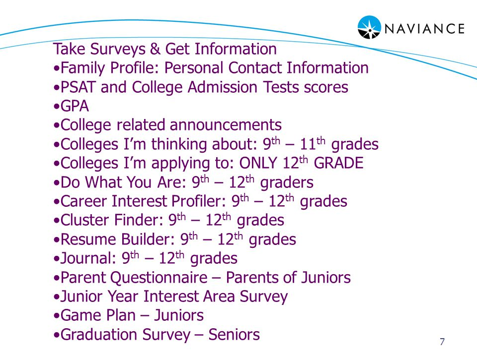 7 Take Surveys & Get Information Family Profile: Personal Contact Information PSAT and College Admission Tests scores GPA College related announcements Colleges I'm thinking about: 9 th – 11 th grades Colleges I'm applying to: ONLY 12 th GRADE Do What You Are: 9 th – 12 th graders Career Interest Profiler: 9 th – 12 th grades Cluster Finder: 9 th – 12 th grades Resume Builder: 9 th – 12 th grades Journal: 9 th – 12 th grades Parent Questionnaire – Parents of Juniors Junior Year Interest Area Survey Game Plan – Juniors Graduation Survey – Seniors