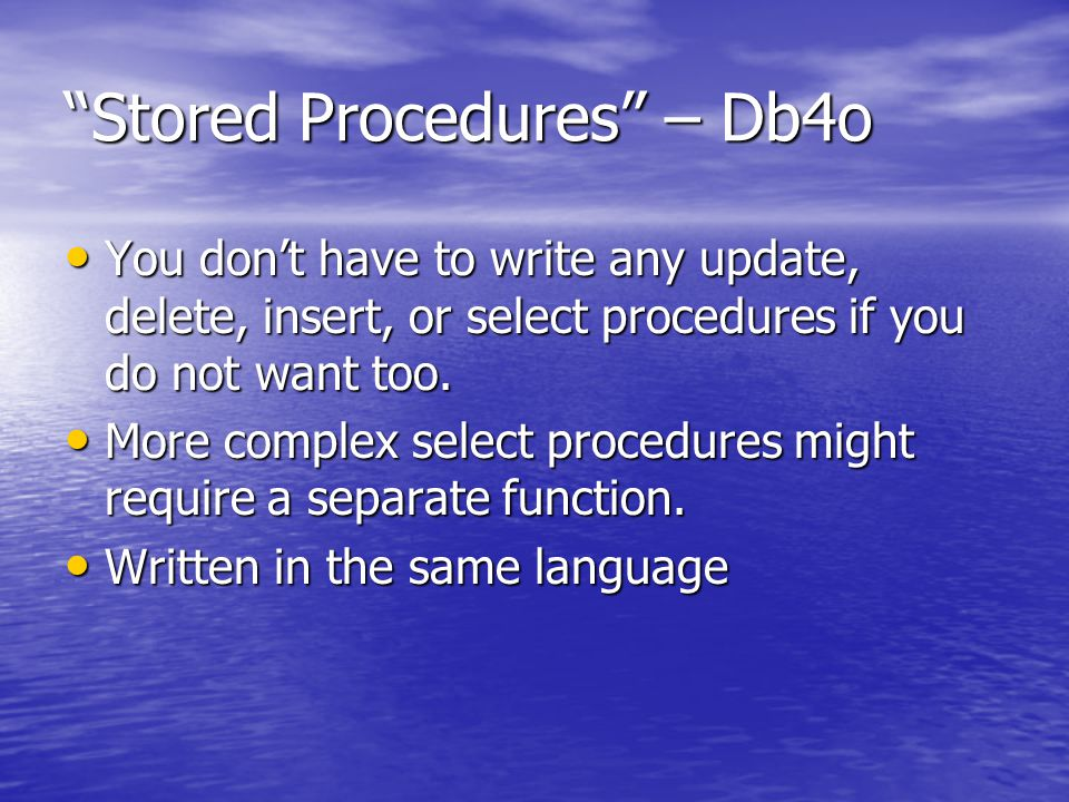 Stored Procedures – Db4o You don't have to write any update, delete, insert, or select procedures if you do not want too.