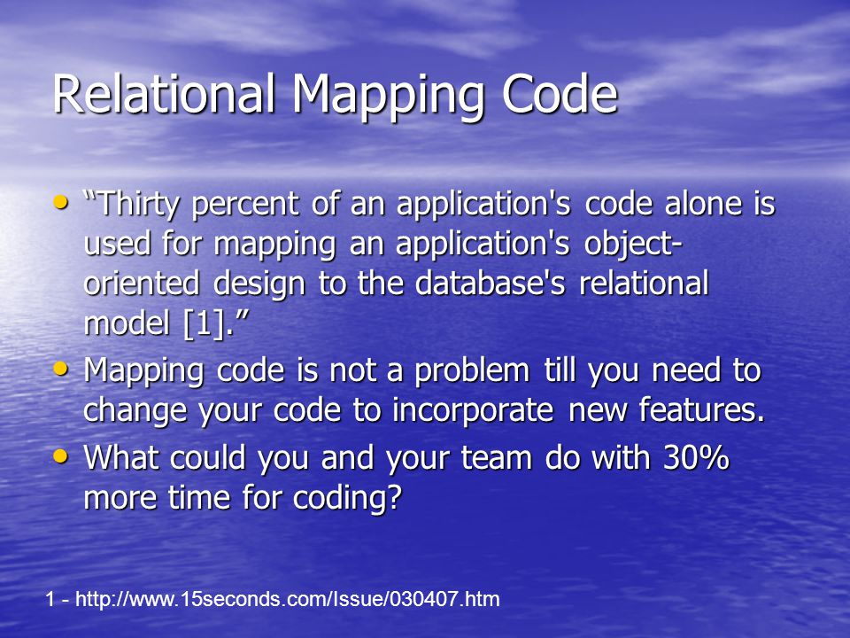 Relational Mapping Code Thirty percent of an application s code alone is used for mapping an application s object- oriented design to the database s relational model [1]. Thirty percent of an application s code alone is used for mapping an application s object- oriented design to the database s relational model [1]. Mapping code is not a problem till you need to change your code to incorporate new features.