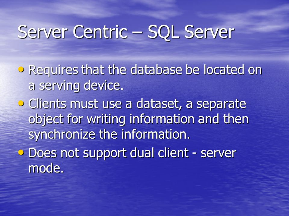 Server Centric – SQL Server Requires that the database be located on a serving device.