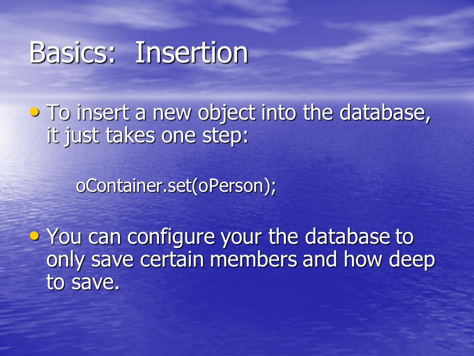 Basics: Insertion To insert a new object into the database, it just takes one step: To insert a new object into the database, it just takes one step:oContainer.set(oPerson); You can configure your the database to only save certain members and how deep to save.