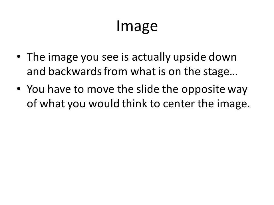 Image The image you see is actually upside down and backwards from what is on the stage… You have to move the slide the opposite way of what you would think to center the image.