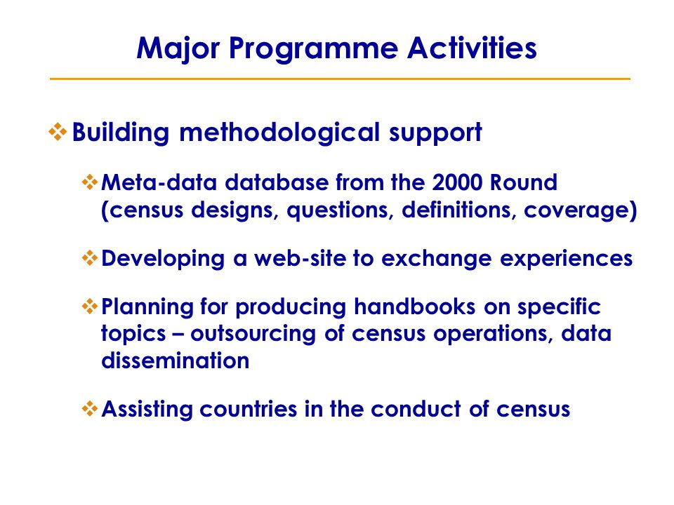 Major Programme Activities  Building methodological support  Meta-data database from the 2000 Round (census designs, questions, definitions, coverage)  Developing a web-site to exchange experiences  Planning for producing handbooks on specific topics – outsourcing of census operations, data dissemination  Assisting countries in the conduct of census