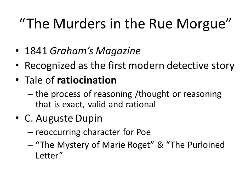 The Murders in the Rue Morgue 1841 Graham's Magazine Recognized as the first modern detective story Tale of ratiocination – the process of reasoning /thought or reasoning that is exact, valid and rational C.