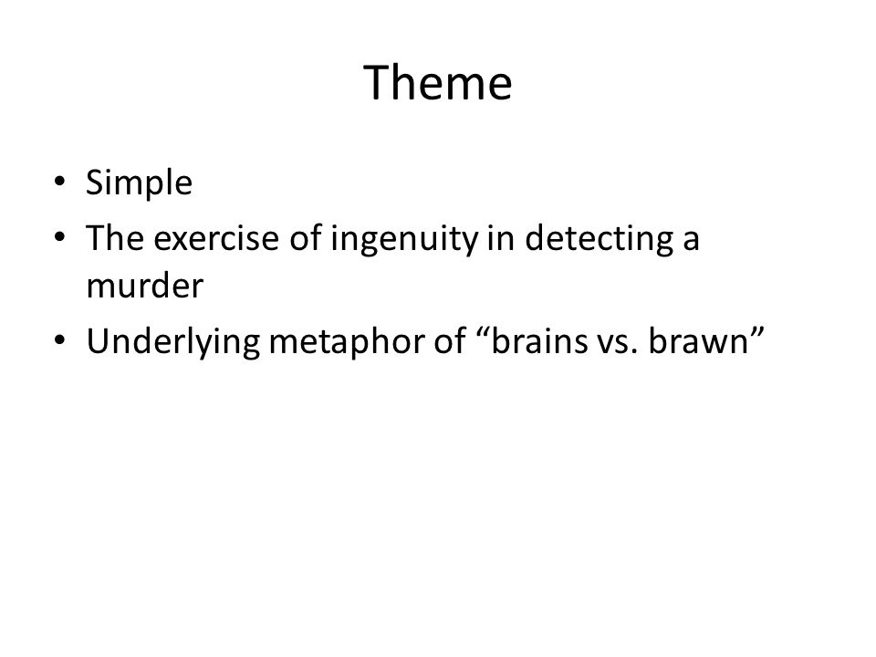 Theme Simple The exercise of ingenuity in detecting a murder Underlying metaphor of brains vs.
