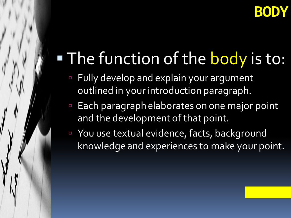 BODY  The function of the body is to:  Fully develop and explain your argument outlined in your introduction paragraph.
