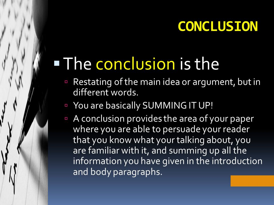 CONCLUSION  The conclusion is the  Restating of the main idea or argument, but in different words.