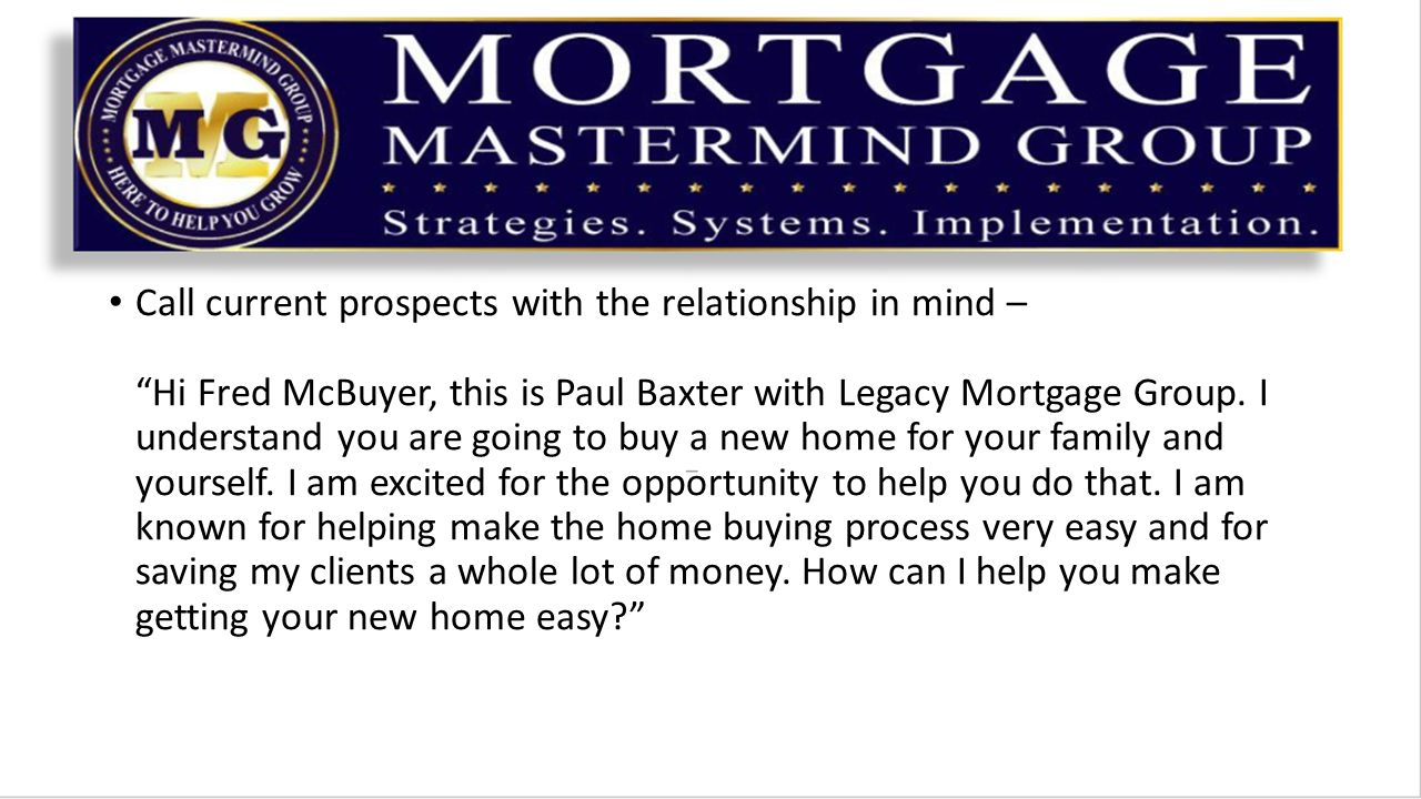 Call current prospects with the relationship in mind – Hi Fred McBuyer, this is Paul Baxter with Legacy Mortgage Group.