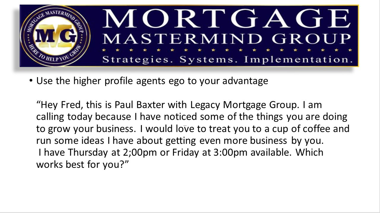 Use the higher profile agents ego to your advantage Hey Fred, this is Paul Baxter with Legacy Mortgage Group.