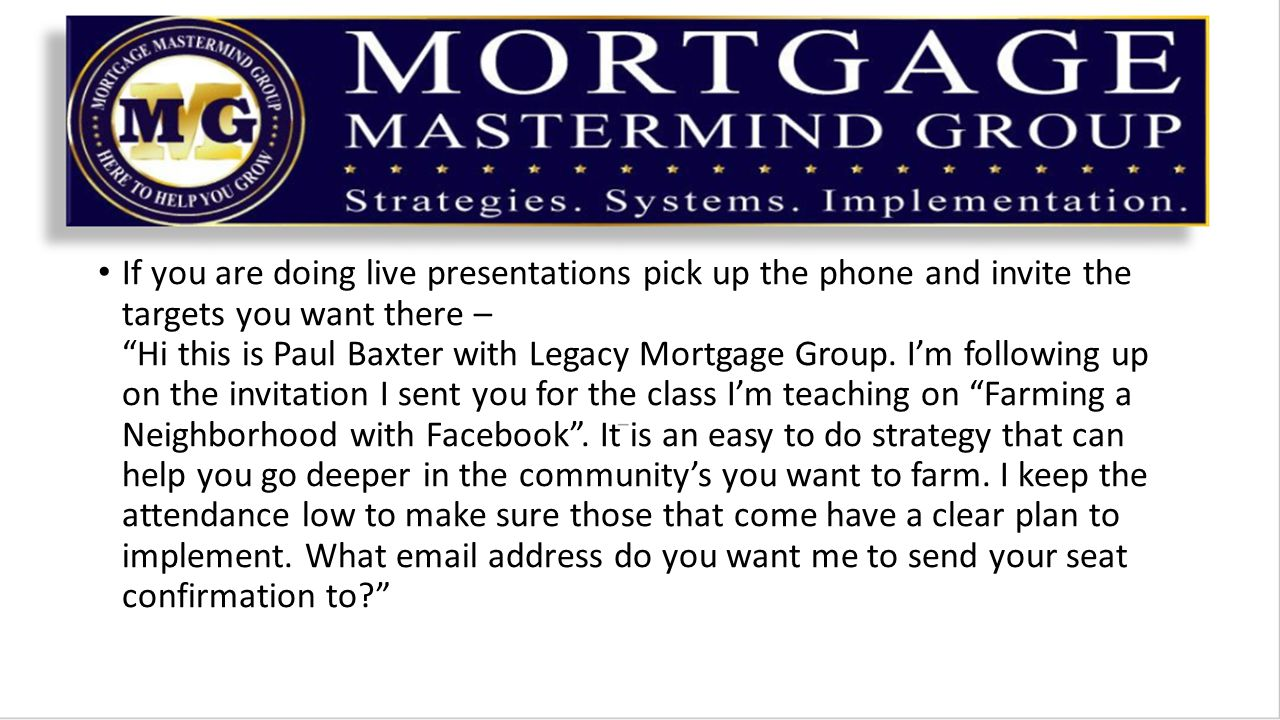 If you are doing live presentations pick up the phone and invite the targets you want there – Hi this is Paul Baxter with Legacy Mortgage Group.