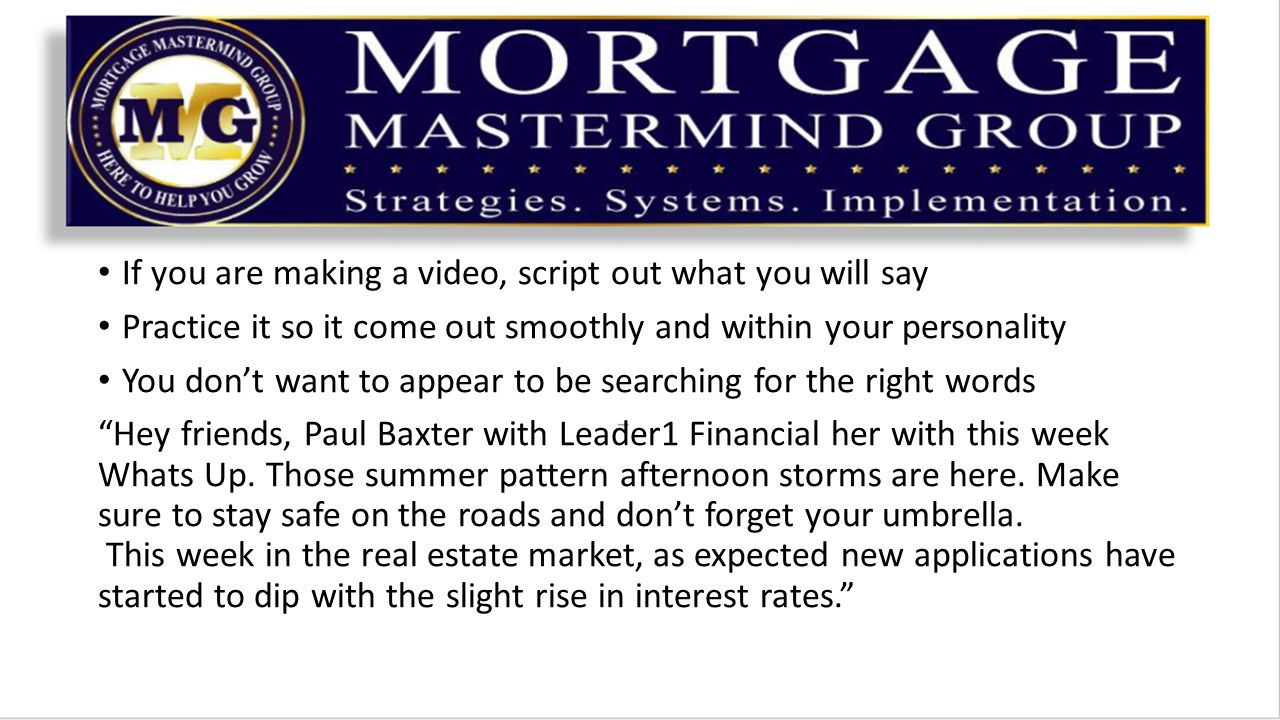 If you are making a video, script out what you will say Practice it so it come out smoothly and within your personality You don't want to appear to be searching for the right words Hey friends, Paul Baxter with Leader1 Financial her with this week Whats Up.