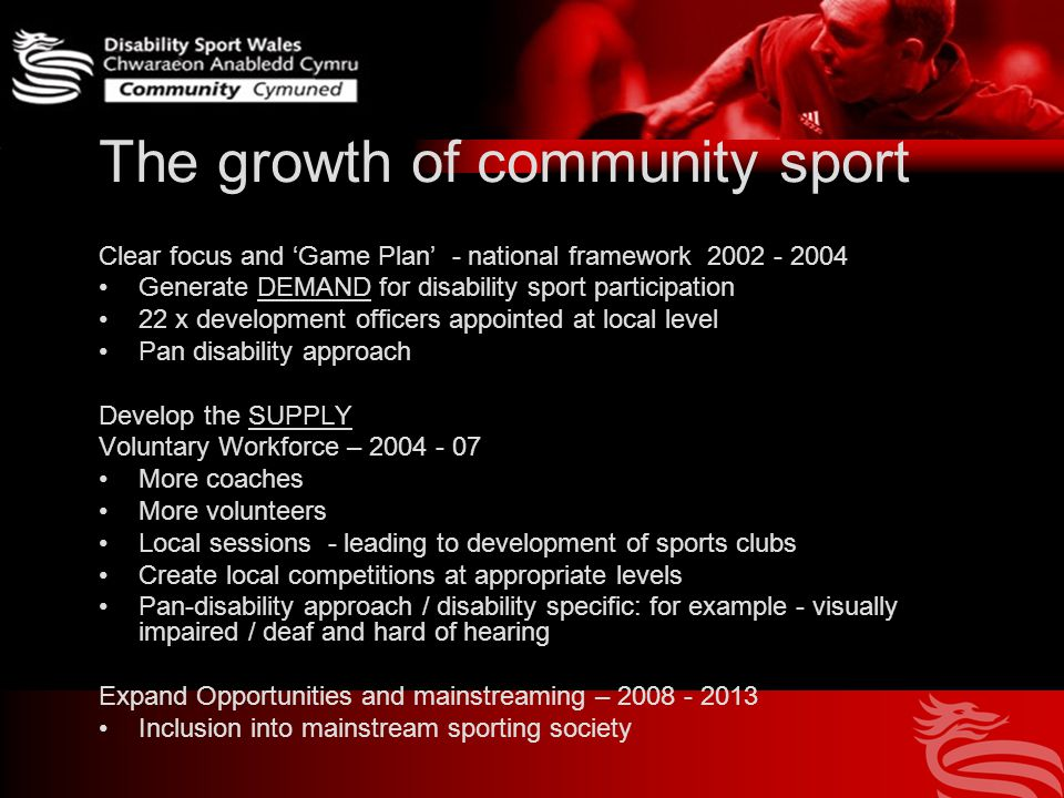 The growth of community sport Clear focus and 'Game Plan' - national framework Generate DEMAND for disability sport participation 22 x development officers appointed at local level Pan disability approach Develop the SUPPLY Voluntary Workforce – More coaches More volunteers Local sessions - leading to development of sports clubs Create local competitions at appropriate levels Pan-disability approach / disability specific: for example - visually impaired / deaf and hard of hearing Expand Opportunities and mainstreaming – Inclusion into mainstream sporting society
