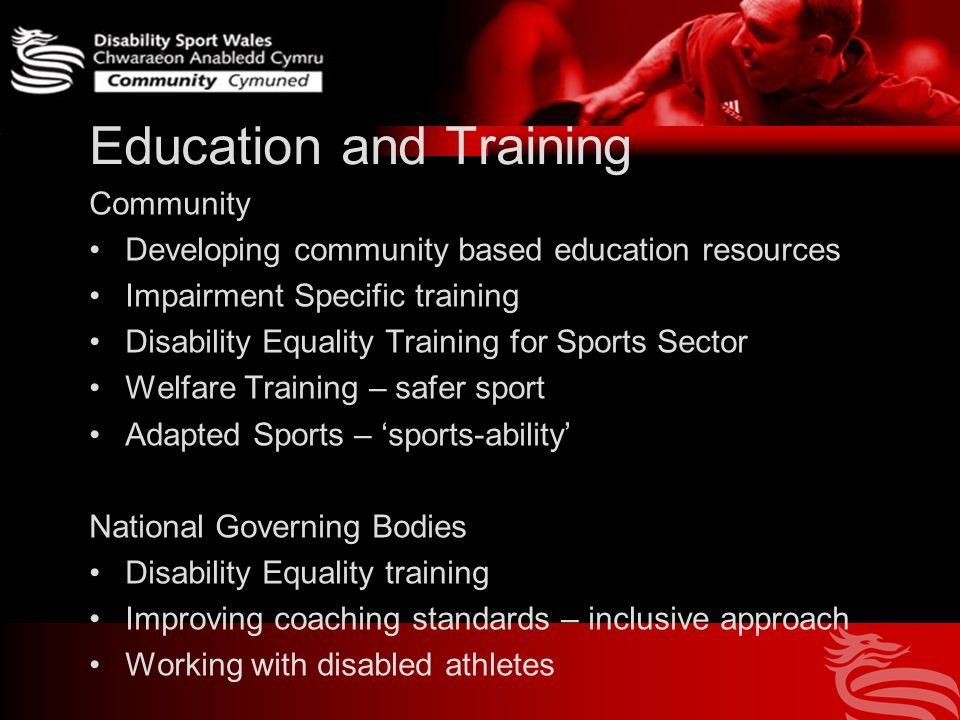 Education and Training Community Developing community based education resources Impairment Specific training Disability Equality Training for Sports Sector Welfare Training – safer sport Adapted Sports – 'sports-ability' National Governing Bodies Disability Equality training Improving coaching standards – inclusive approach Working with disabled athletes