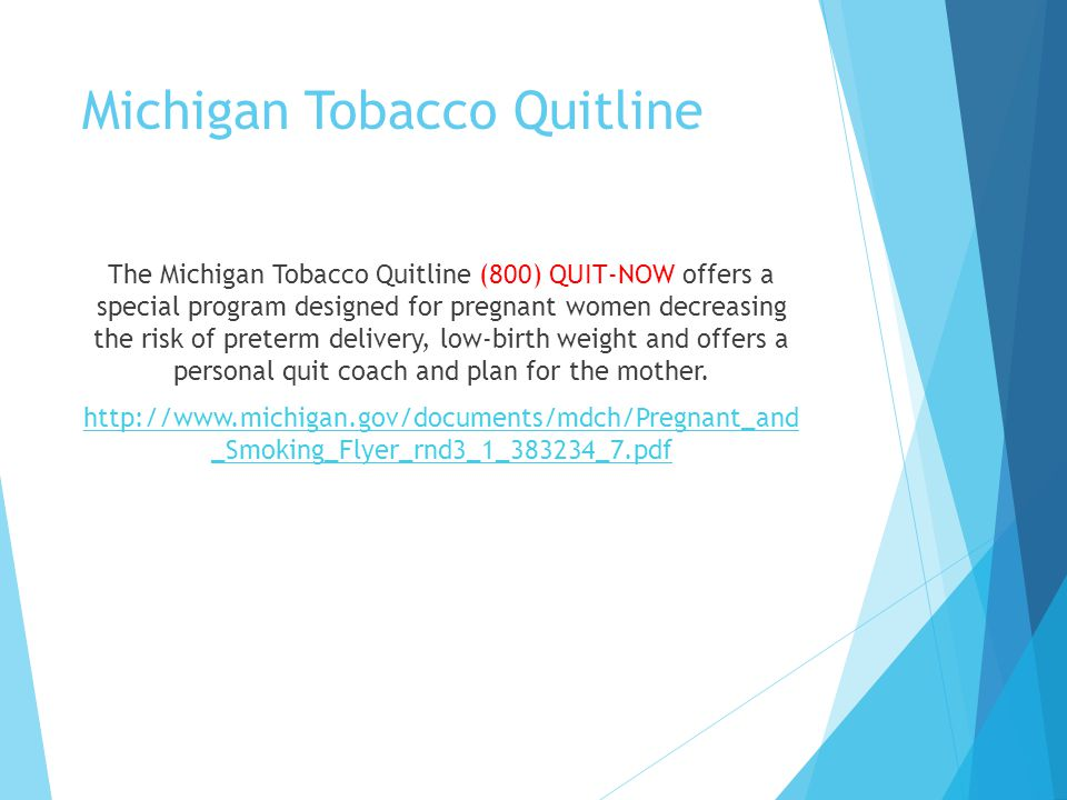 Michigan Tobacco Quitline The Michigan Tobacco Quitline (800) QUIT-NOW offers a special program designed for pregnant women decreasing the risk of preterm delivery, low-birth weight and offers a personal quit coach and plan for the mother.