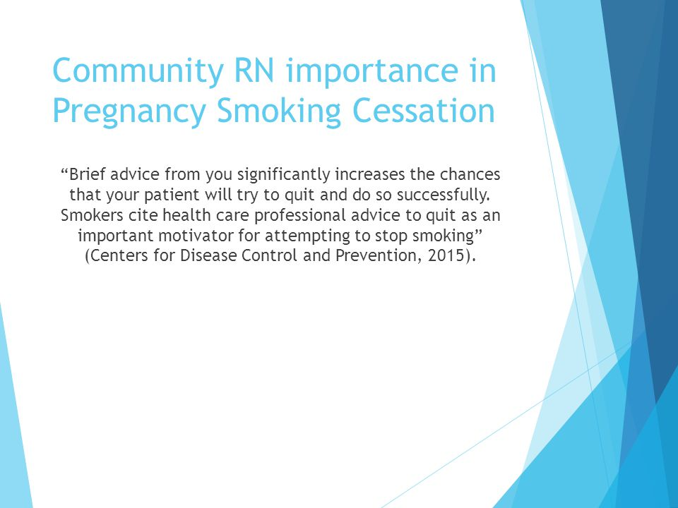 Community RN importance in Pregnancy Smoking Cessation Brief advice from you significantly increases the chances that your patient will try to quit and do so successfully.