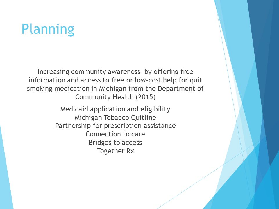 Planning Increasing community awareness by offering free information and access to free or low-cost help for quit smoking medication in Michigan from the Department of Community Health (2015) Medicaid application and eligibility Michigan Tobacco Quitline Partnership for prescription assistance Connection to care Bridges to access Together Rx